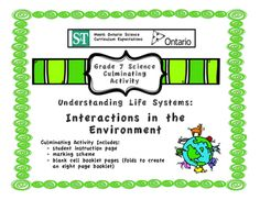 This culminating task meets Ontario Curriculum Expectations for Grade 7 Science: Interactions in the Environment.In this culminating task, students create a booklet about an ecosystem. The booklet includes information on abiotic and biotic components, matter cycles, food webs and roles and human interactions.