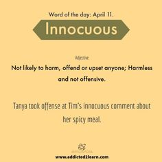 Vocabulary Builder Innocuous: Not likely to harm, offend or upset anyone; Harmless and not offensive Interesting English Words, Unusual Words, Weird Words, Learn English Words, English Phrases, New Words, Cool Words, English Grammar, Good Vocabulary Words
