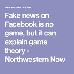 Fake news on Facebook is no game, but it can explain game theory - Northwestern Now