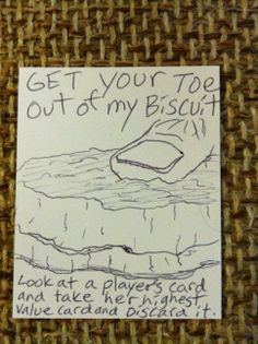 Get Your Toe Out of My Biscuit.   Look at a player's cards and take her highest value card and discard it.  #1000blankwhitecards #1000bwc  #cardgames