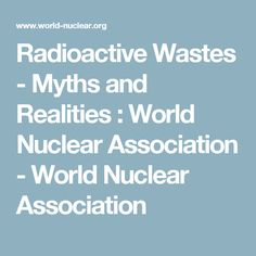 Radioactive Wastes - Myths and Realities : World Nuclear Association Nuclear Energy, Nuclear Power, Trade Association, Sustainable Development, Climate Change, World, The World, Sustainability, Earth