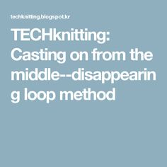TECHknitting: Casting on from the middle--disappearing loop method