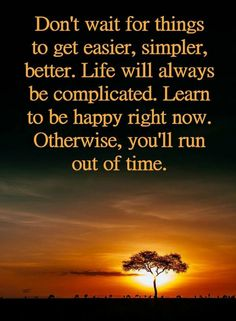 Quotes Don't wait for things to get easier, simpler, better. Life will always be complicated. Learn to be happy right now. Otherwise, you'll run out of time.