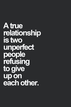 A true relationship is two unperfect people refusing to give up on each other. #love #forever #relationship