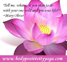 """""""Tell me, what is it you plan to do  with your one wild and precious life?""""  ~Mary Oliver"""