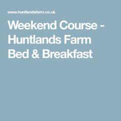 Weekend Course - Huntlands Farm Bed & Breakfast