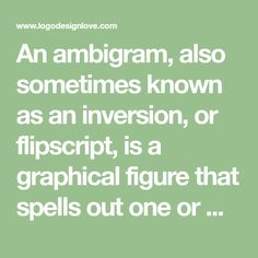 An ambigram, also sometimes known as an inversion, or flipscript, is a graphical figure that spells out one or more words not only as presented, but also in another direction or orientation. Here are some examples and resources.