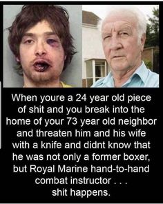 When Youre a 24 Year Old Piece of Shit and You Break Into the Home of Your 73 Year Old Neighbor and Threaten Him and His Wife With a Knife and Didnt Know That He Was Not Only a Former Boxer but Royal Marine Hand-To-Hand Combat Instructor Shit Happens Best Memes, Funny Memes, Instant Karma, Military Humor, 24 Years Old, Funny Cute, Wtf Funny, Funny Shit, Funny Posts