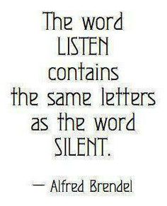 The word LISTEN contains the same letters as the word SILENT.- Alfred Brendel  @Lisa Phillips-Barton