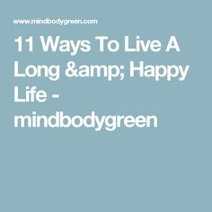 11 Ways To Live A Long & Happy Life - mindbodygreen