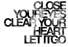 Close your eyes, clear your heart, let it go. #alltimefavorite #quote #life