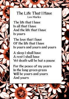 The Life That I Have-is a poem by Leo Marks and used as a poem code in WW2. It was made famous by its inclusion in the 1959 film about Violette Szabo, Carve Her Name With Pride, where the poem was said to be the creation of Violettte's husband Etienne. Marks allowed it to be used under the condition that its author not be identified.