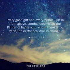 """""""Every good gift and every perfect gift is from above, coming down fromthe Father of lightswith whom there is no variation or shadow due to change."""" James 1:17 (ESV)"""