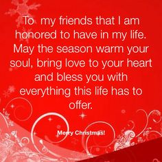 To my friends that I am honored to have in my life. May the season warm your soul, bring love to your heart and bless you with everything this life has to offer. Merry Christmas!