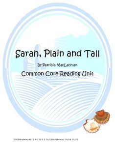 Sarah, Plain and Tall is a beloved classic- who can forget the visions of Sarah's sea in Maine and the change she brings as she brightens the rolling prairie home of Papa, Anna, and Caleb. This book is one of the Grade 2/ Grade 3 Common Core Reading exemplar texts, and students should be familiar with the title and content of the book in order to do well on national standardized testing.