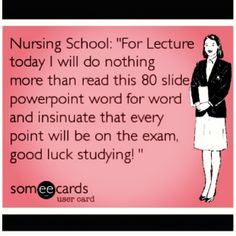 """Nursing eCard--Nursing School: """"For lecture today, I will do nothing more than read this 80 slide powerpoint word for word and insinuate that every point will be on the exam, good luck studying!"""" So true! Nursing School Humor, Nurse Humor, Nursing Memes, Rn Humor, Nursing Tips, Nursing Care, Nursing Schools, Quotes To Live By, Me Quotes"""