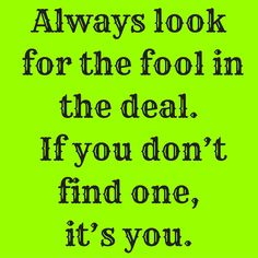 Always look for the fool in the deal. If you don't find one, it's you. #‎QuotesYouLove‬ ‪#‎QuoteOfTheDay‬ ‪#‎Entrepreneurship‬ ‪#‎QuotesOnEntrepreneurship‬ ‪#‎EntrepreneurQuotes‬  Visit our website  for text status wallpapers.  www.quotesulove.com