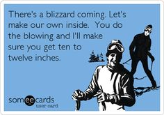 There's a blizzard coming. Let's make our own inside. You do the blowing and I'll make sure you get ten to twelve inches.