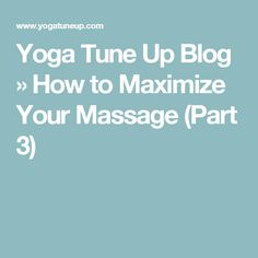 Yoga Tune Up Blog  » How to Maximize Your Massage (Part 3)