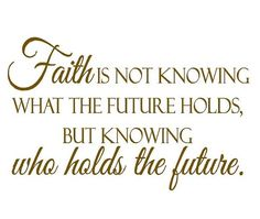 """Faith is not knowing what the future holds, but knowing who holds the future."""