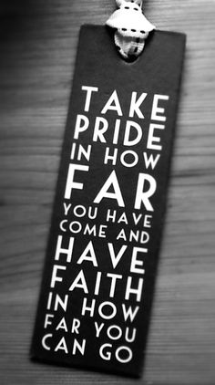 Take Pride In How Far You Have Come and Have Faith In How Far You Will Go.