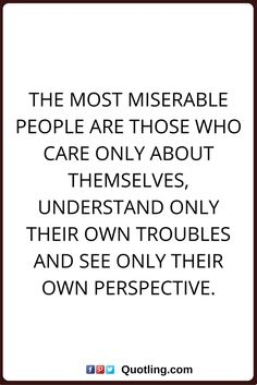 selfsih quotes The most miserable people are those who care only about themselves, understand only their own troubles and see only their own perspective.
