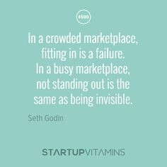 """In a crowded marketplace, fitting in is a failure. In a busy marketplace, not standing out is the same as being invisible."" - Seth Godin"