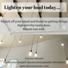 Donna Hanson, Productivity Speaker says lighten your load by switching off email and getting your high priority tasks done today.  #productivityspeaker #rebootyourproductivitybook