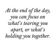 At the end of the day, you can either focus on what's tearing you apart or what's holding you together