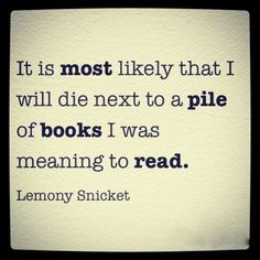 It is most likely that I will die next to a pile of books I was meaning to read. - Lemony Snicket