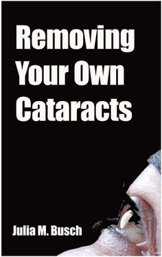 Removing Your Own Cataracts: How to Dissolve, Reverse, & Halt Advancing Cataracts with Herbs, Homeopathy, Light Therapy, Antioxidants, Nutrition, Low Level Radiation & More!