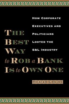 The Best Way to Rob a Bank Is to Own One by William k. Black