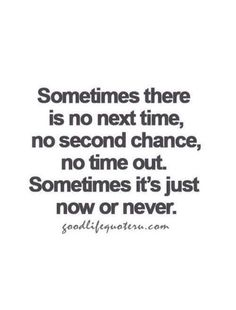 Sometimes there is not next time, no second chance, no time out, sometimes it's just now or never