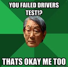 you failed drivers test!? thats okay me too  High Expectations Asian Father