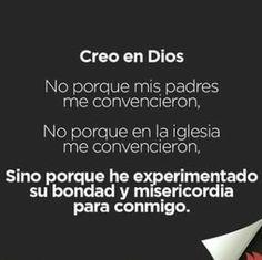 Creo en Dios no porque mis padres me convencieron, no porque la iglesia me convencieron, sino porque he experimentado su bondad y misericordia para conmigo.