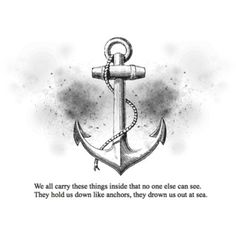 We call carry these things inside that no one else can see. They hold us down like anchors, they drown us out at sea.