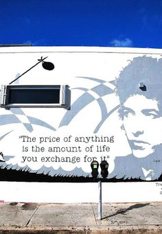 """""""the price of anything is the amount of life you exchange for it.""""  Bob dylan"""