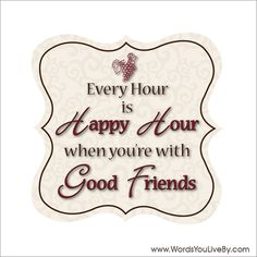 Every Hour is Happy Hour when you're with Good Friends