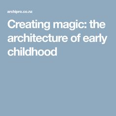Creating magic: the architecture of early childhood