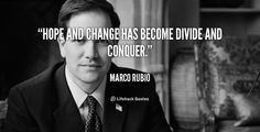 Hope and Change has become Divide and Conquer. - Marco Rubio?ref=pinp nn Hope and Change has become Divide and Conquer. - Marco Rubio Like many other people, I love motivational and inspirational quotes. They remind me of the important attitudes to develop and maintain for day to day life. Many famous people throughout history like past presidents like Abraham...
