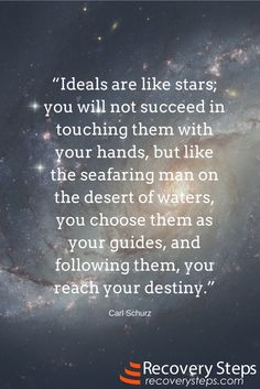 Motivational Quotes:Ideals are like stars; you will not succeed in touching them with your hands, but like the seafaring man on the desert of waters, you choose them as your guides, and following them, you reach your destiny.  Follow: https://www.pinterest.com/RecoverySteps/