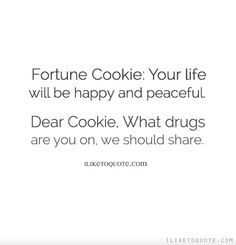 Fortune Cookie: Your life will be happy and peaceful. Dear Cookie, What drugs are you on, we should share.