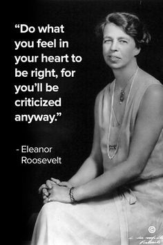 One of the best self love quotes by Eleanor Roosevelt | Do what you feel in your heart to be right, for you'll be criticized anyway.