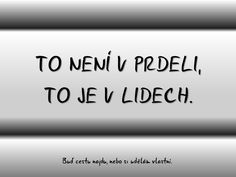 To není v prdeli, to je v lidech. Life Is An Adventure, Carpe Diem, Motto, Don't Forget, Quotations, Wisdom, Humor, Motivation, Quotes
