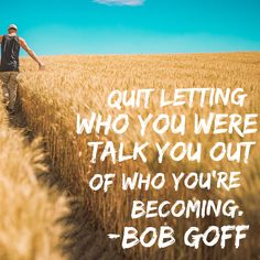Quit letting who you were talk you out of who you're becoming. -Bob Goff