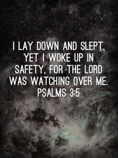 """I lay down and slept, yet I woke up in safety for the Lord was watching over me."" Psalm 3:5"