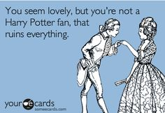 you seem lovely, but you're not a harry potter fan, that ruins everything.