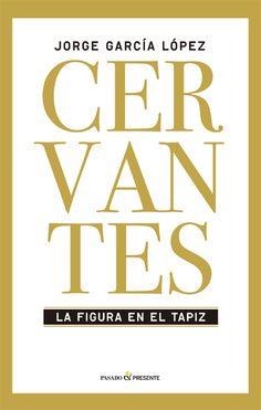 Cervantes, la figura en el tapiz : itinerario personal y vivencia intelectual / Jorge García López. Pasado & Presente, D.L. 2015