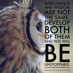 Intelligence and wisdom are not the same. Develop both of them and you will be unstoppable. #AdviceForMyDaughter #IAmAGirl