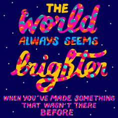 "grafiktrafik:  ""The world always seems brighter when you've made something that wasn't there before.""— Neil Gaiman"